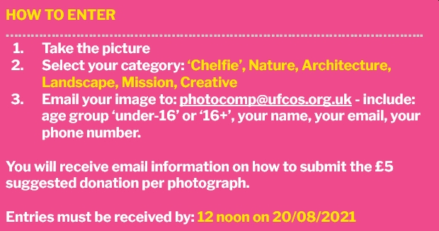 How to enter Take the picture, Select your category: 'Chelfie', Nature, Architecture, Landscape, Mission, Creative , Email your image to: photocomp@ufcos.org.uk - include: age group 'under-16' or '16+', your name, your email, your phone number. You will receive email information on how to pay the £5 suggested donation per photograph. Entries must be received by: 12 noon on 20/08/2021